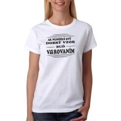 Ak nemôžeš byť dobrý vzor, buď varovaním - Dámske tričko s vtipnou potlačou