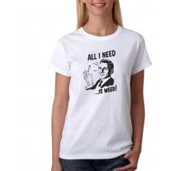 All I need is weed - Dámske Tričko s vtipnou potlačou